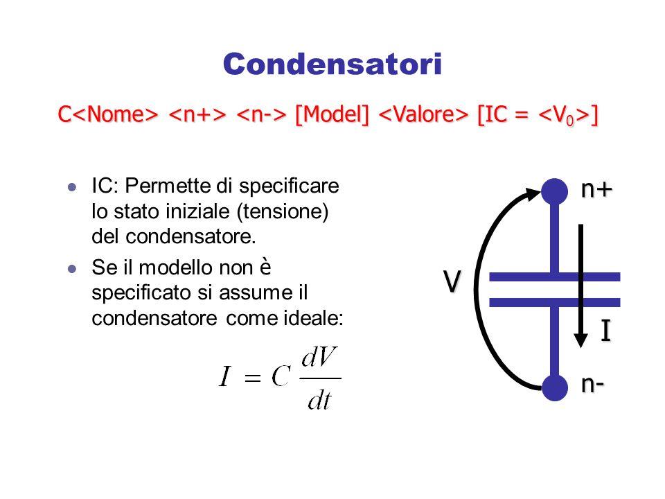 Condensatori C<Nome> <n+> <n-> [Model] <Valore> [IC = <V0>] IC: Permette di specificare lo stato iniziale (tensione) del condensatore.
